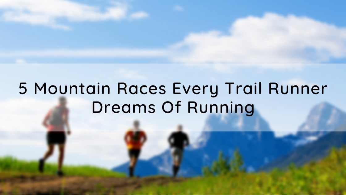 5 Mountain Races Every Trail Runner Dreams Of Running