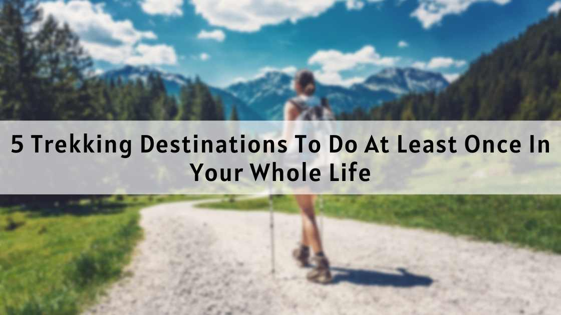 5 Trekking Destinations To Do At Least Once In Your Whole Life
