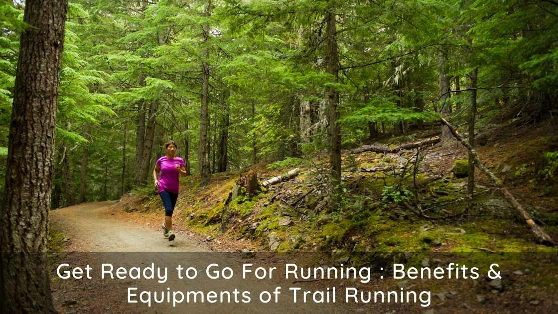 Get Ready to Go For Running : Benefits & Equipments of Trail Running